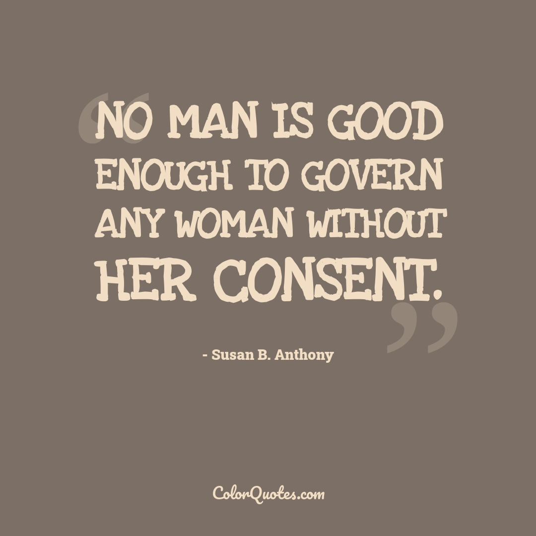 No man is good enough to govern any woman without her consent.