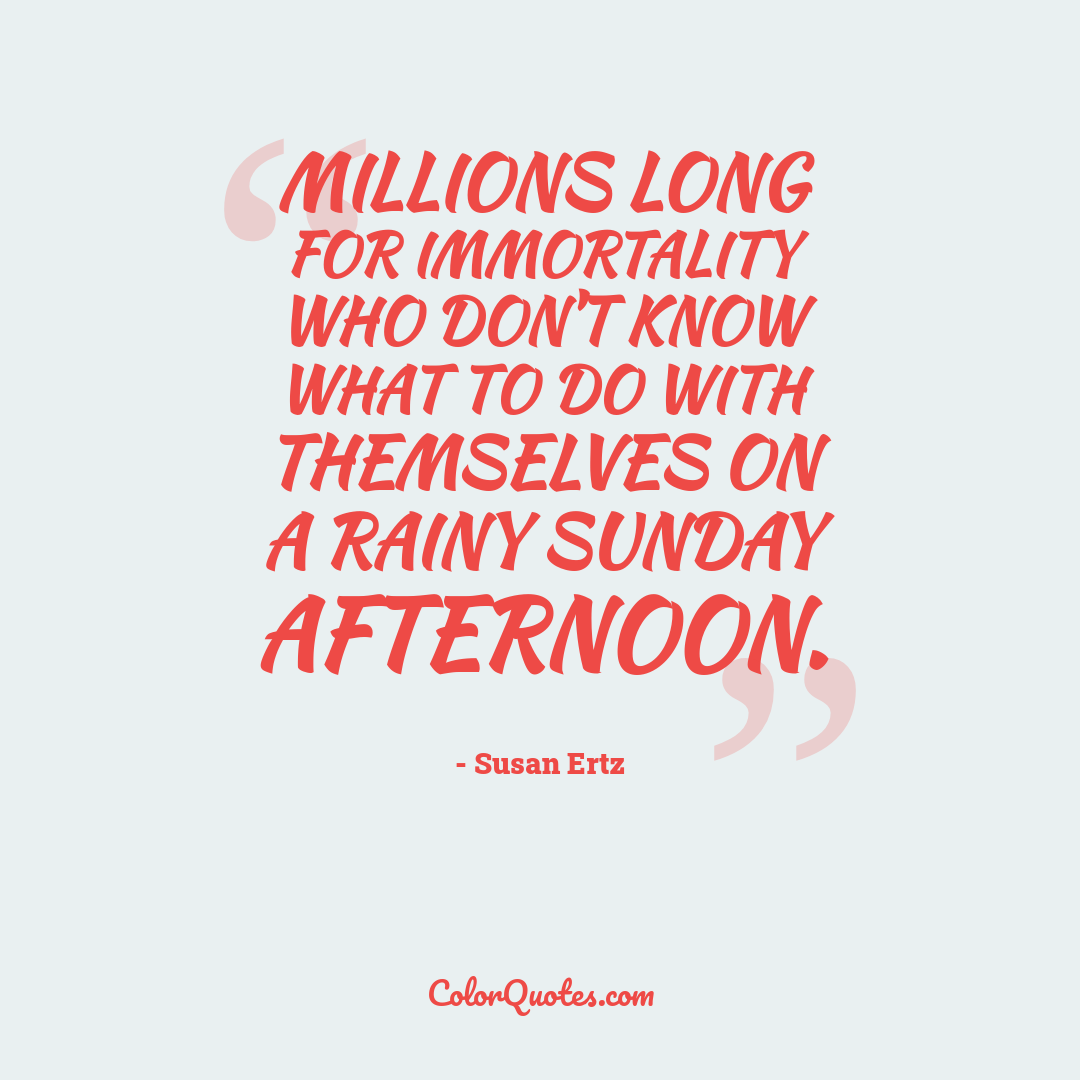Millions long for immortality who don't know what to do with themselves on a rainy Sunday afternoon.
