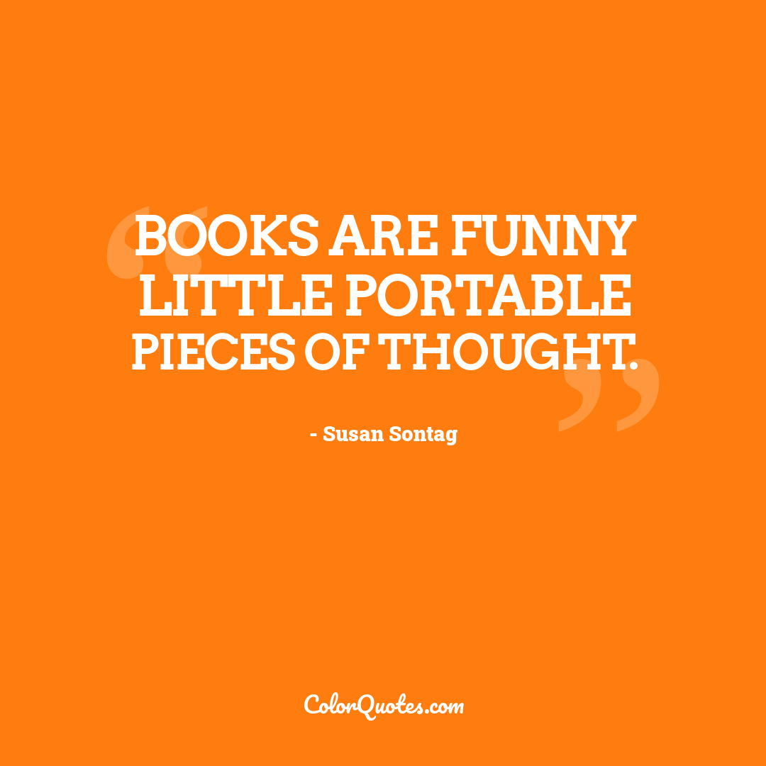 Books are funny little portable pieces of thought.