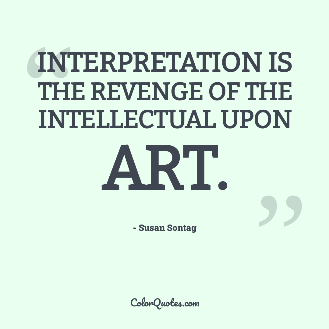 Interpretation is the revenge of the intellectual upon art.