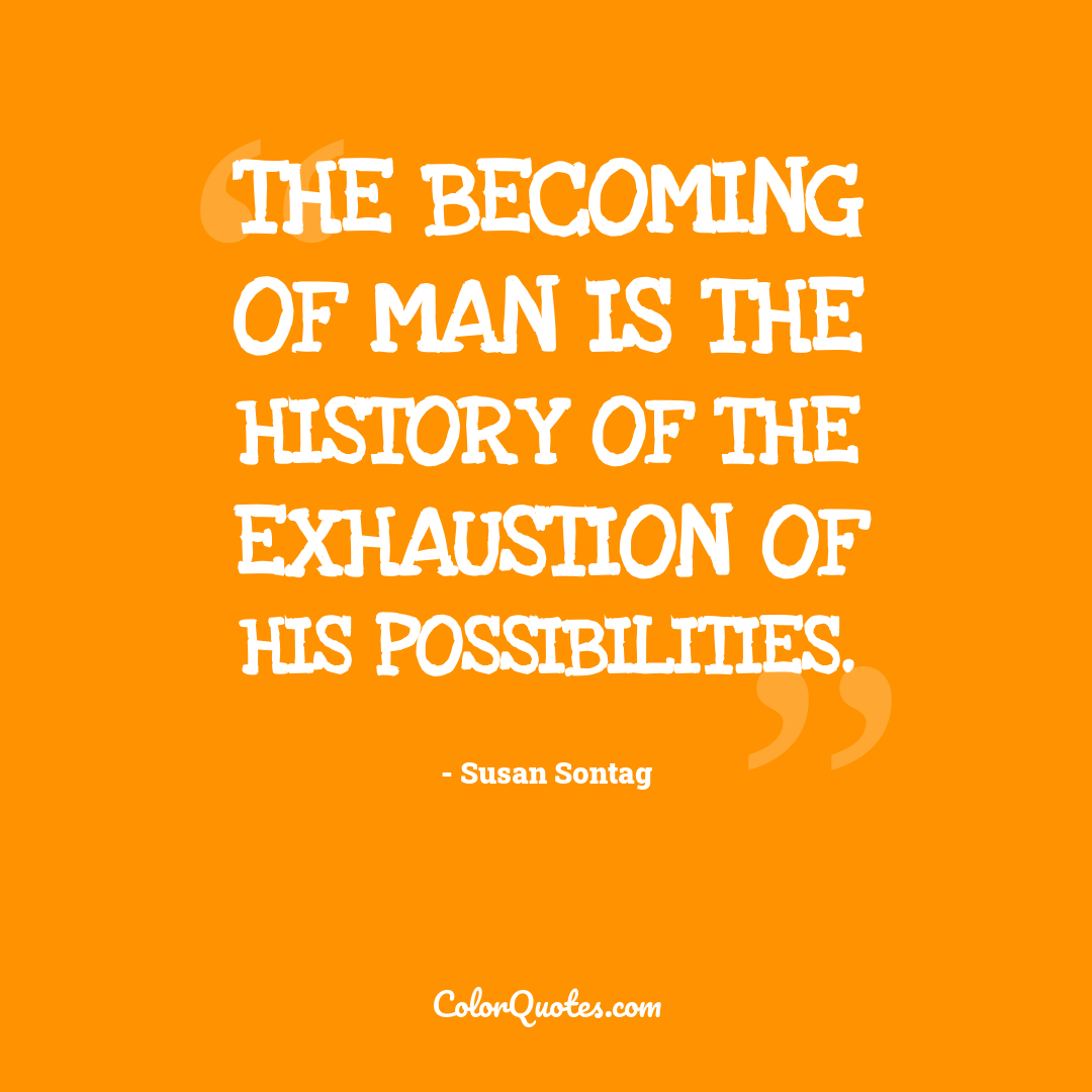 The becoming of man is the history of the exhaustion of his possibilities.