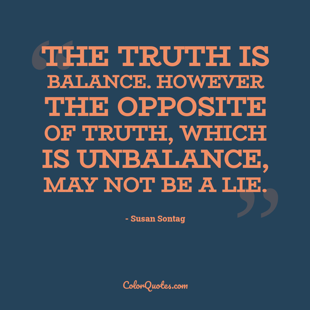 The truth is balance. However the opposite of truth, which is unbalance, may not be a lie.