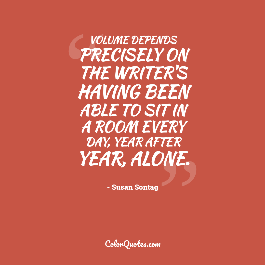 Volume depends precisely on the writer's having been able to sit in a room every day, year after year, alone.