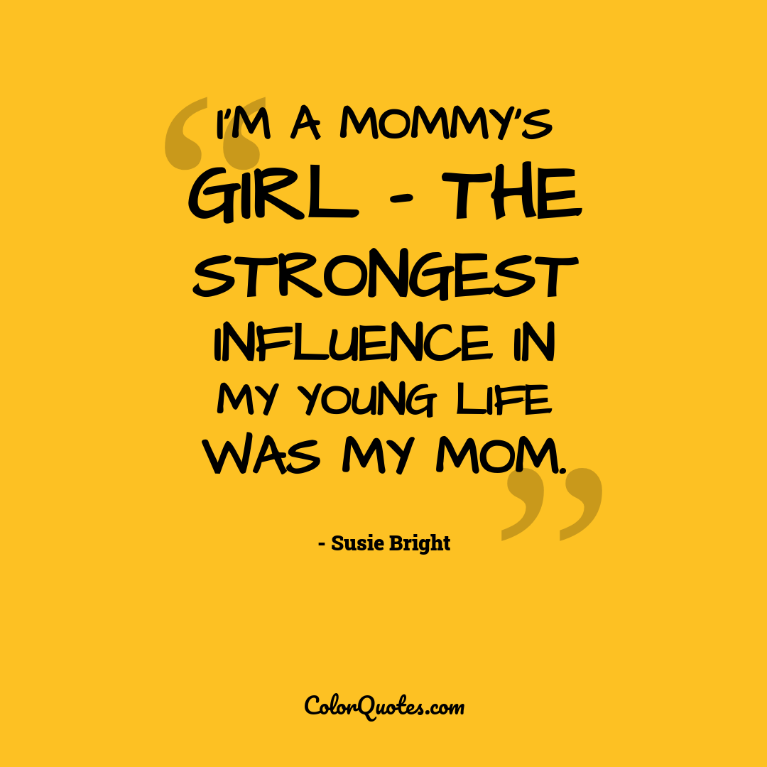 I'm a Mommy's Girl - the strongest influence in my young life was my mom.