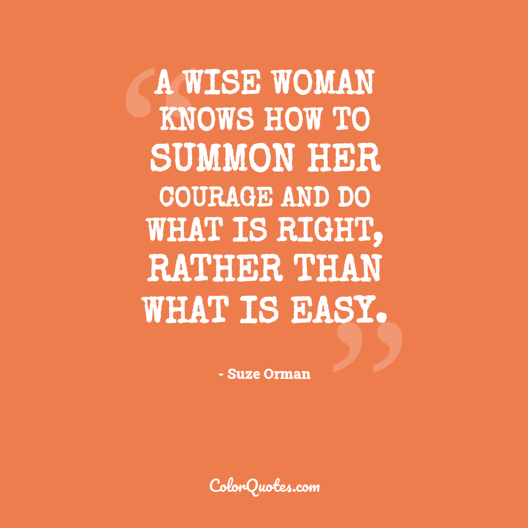 A wise woman knows how to summon her courage and do what is right, rather than what is easy.