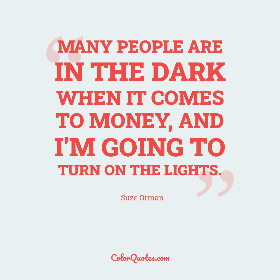 Many people are in the dark when it comes to money, and I'm going to turn on the lights.