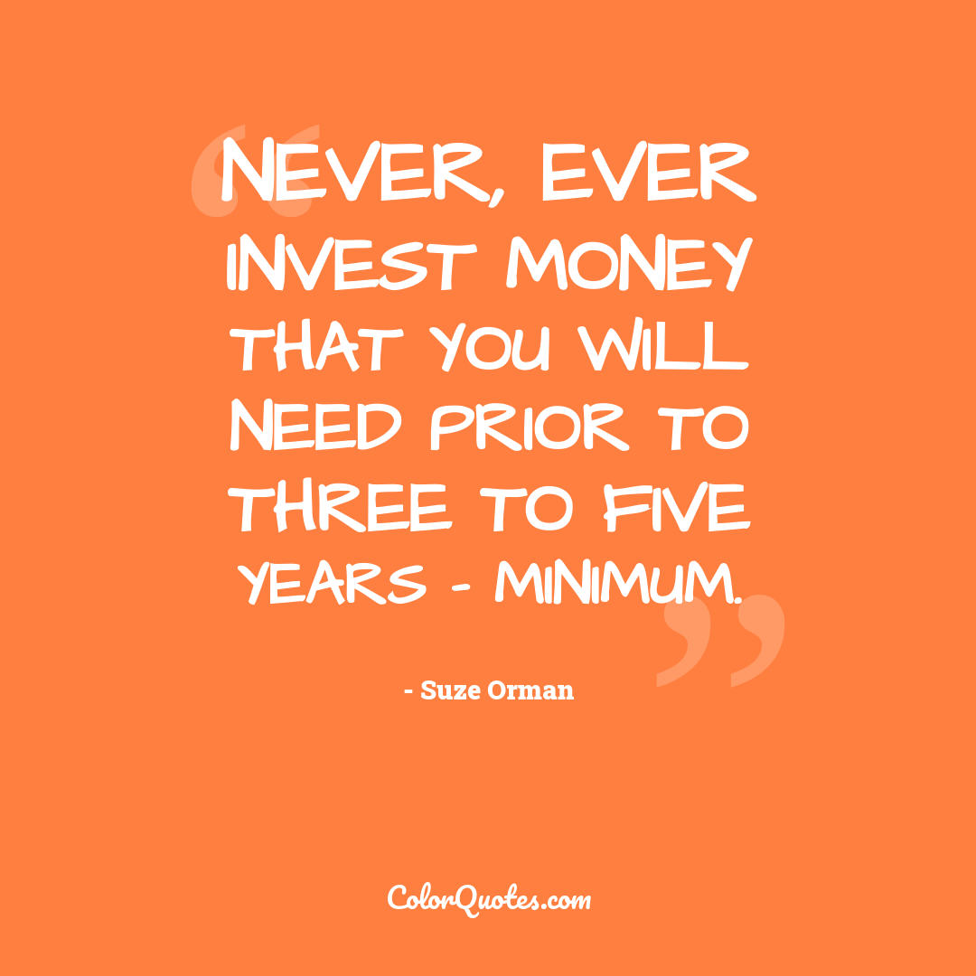 Never, ever invest money that you will need prior to three to five years - minimum.