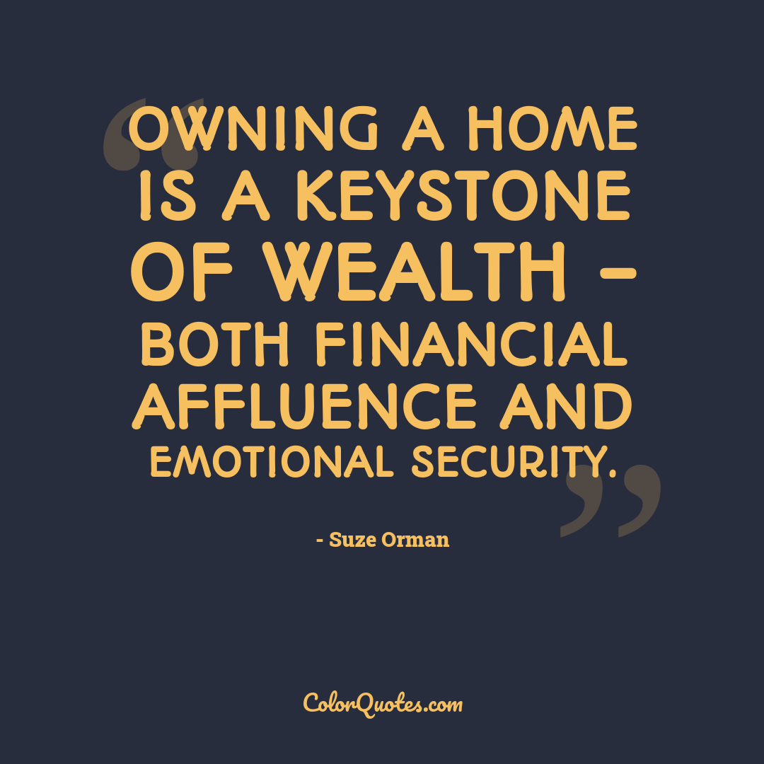 Owning a home is a keystone of wealth - both financial affluence and emotional security.