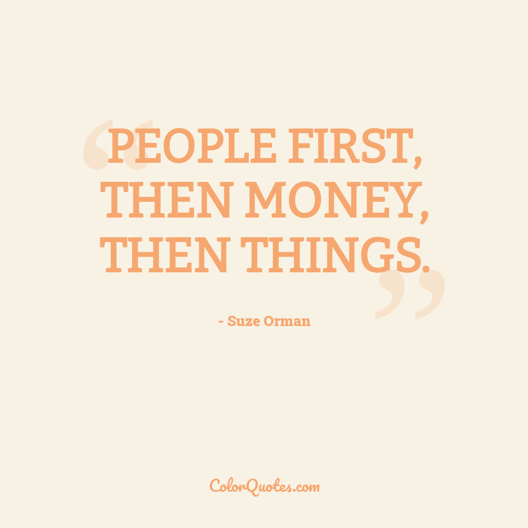 People first, then money, then things.