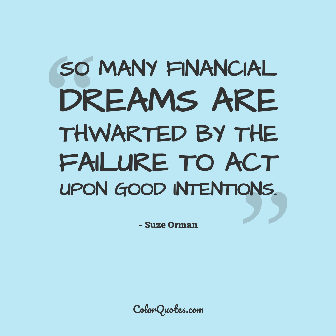 So many financial dreams are thwarted by the failure to act upon good intentions.