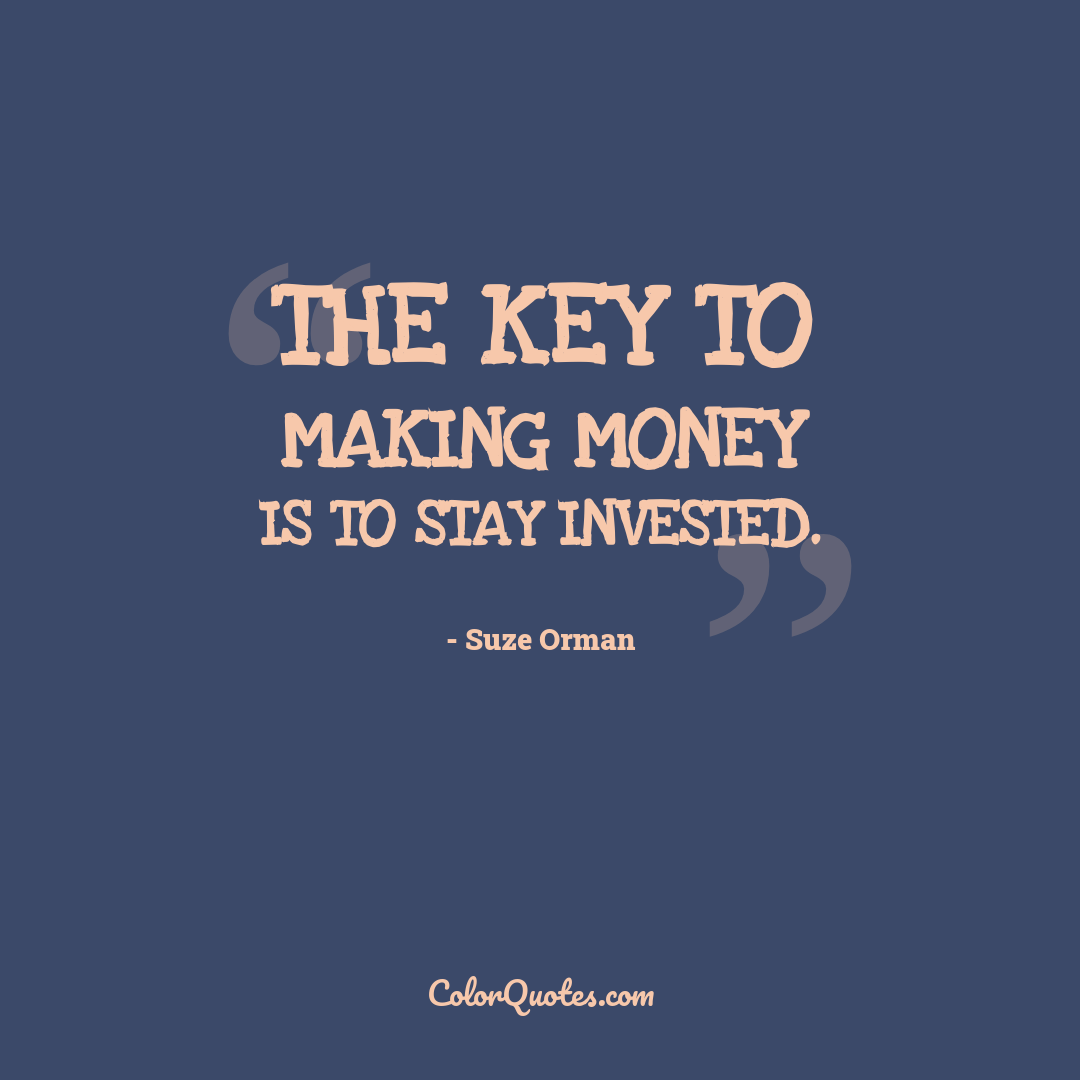The key to making money is to stay invested.
