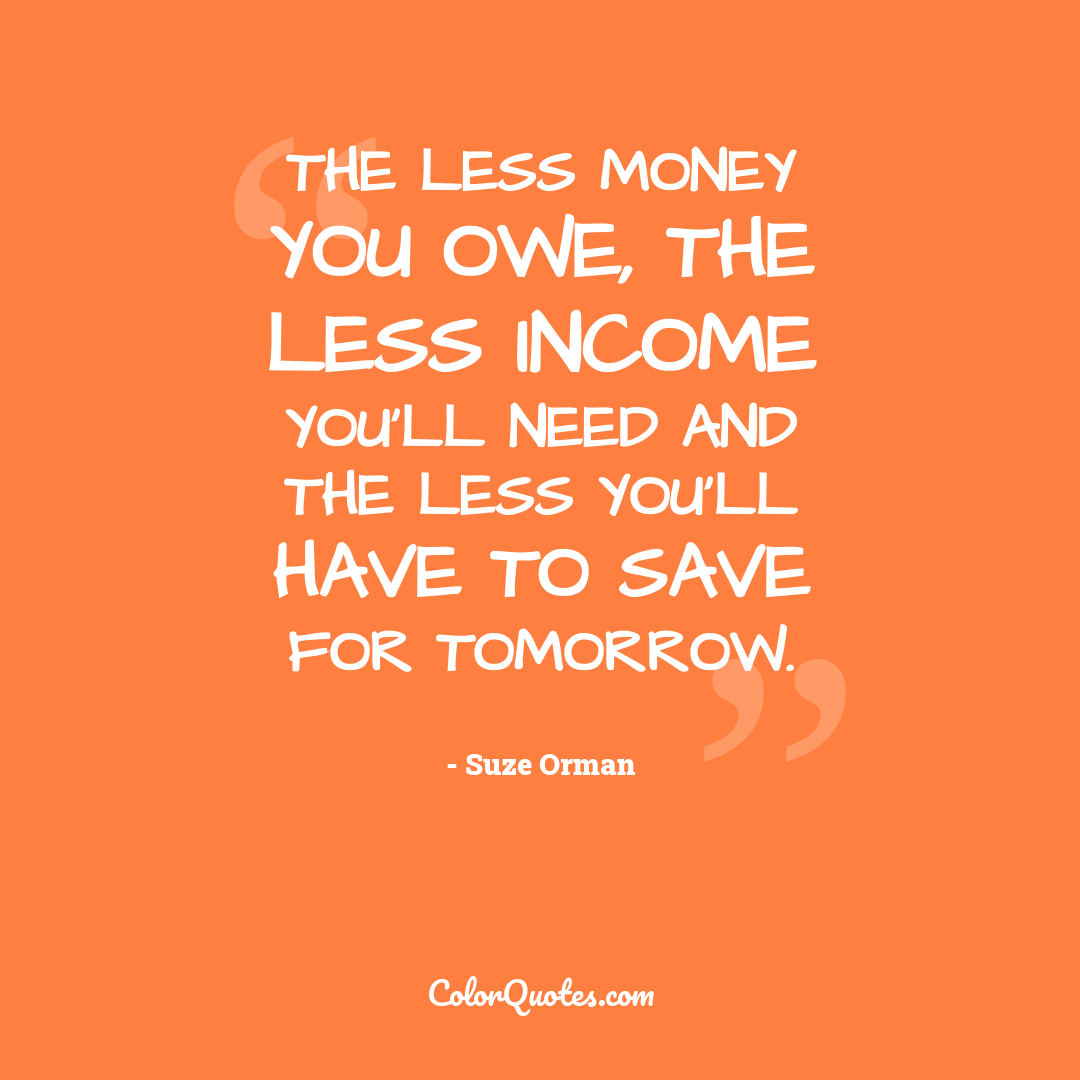 The less money you owe, the less income you'll need and the less you'll have to save for tomorrow.