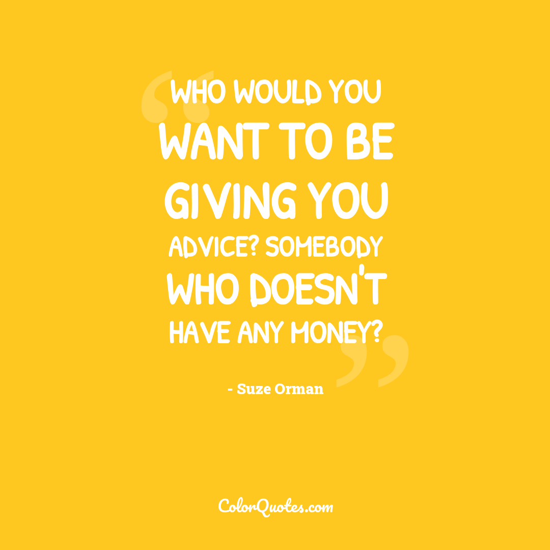 Who would you want to be giving you advice? Somebody who doesn't have any money?
