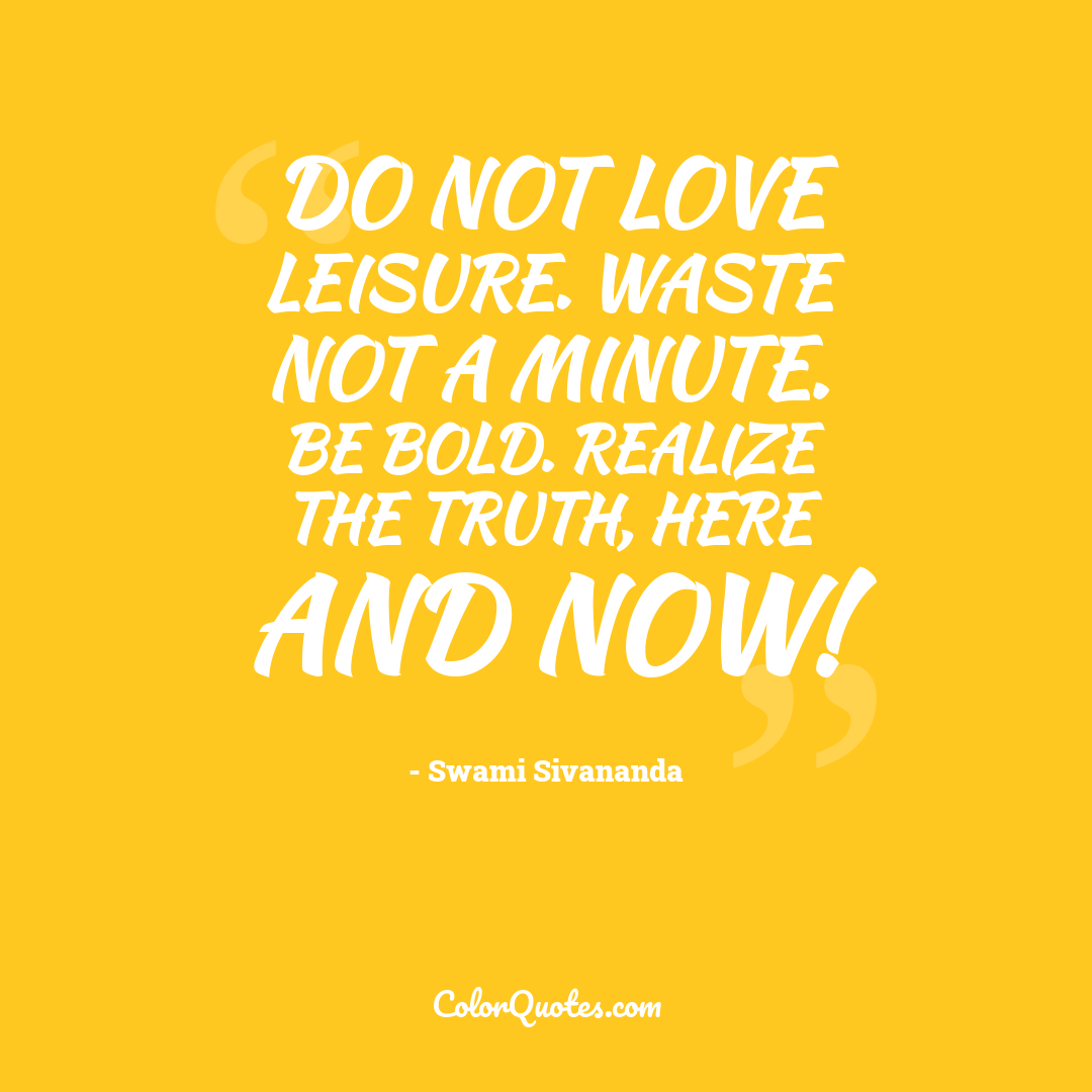 Do not love leisure. Waste not a minute. Be bold. Realize the Truth, here and now!