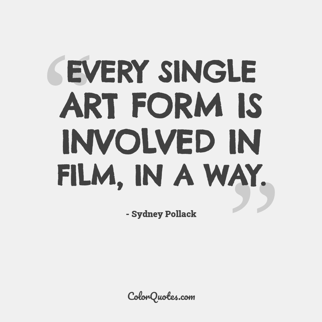 Every single art form is involved in film, in a way.