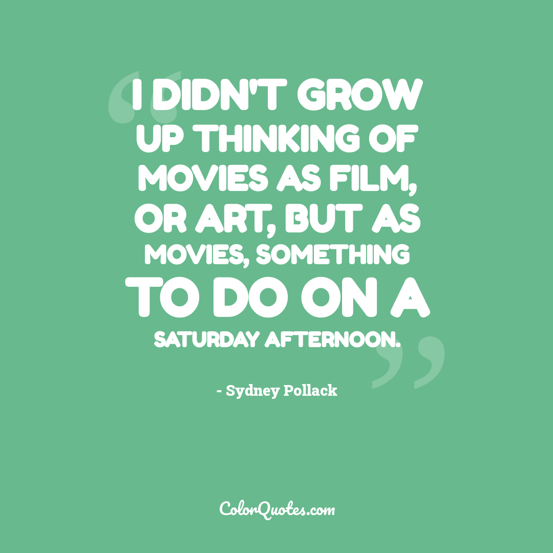 I didn't grow up thinking of movies as film, or art, but as movies, something to do on a Saturday afternoon.