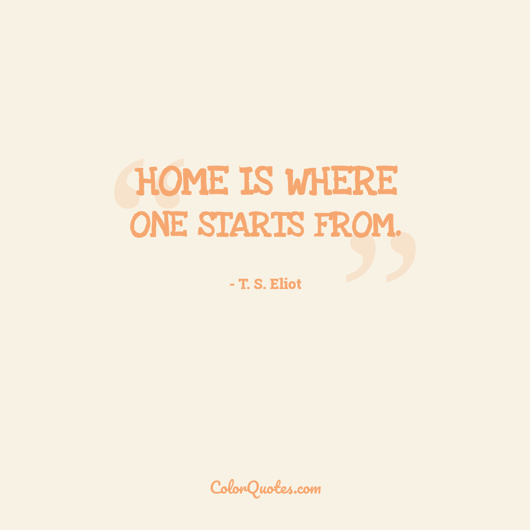 Home is where one starts from.