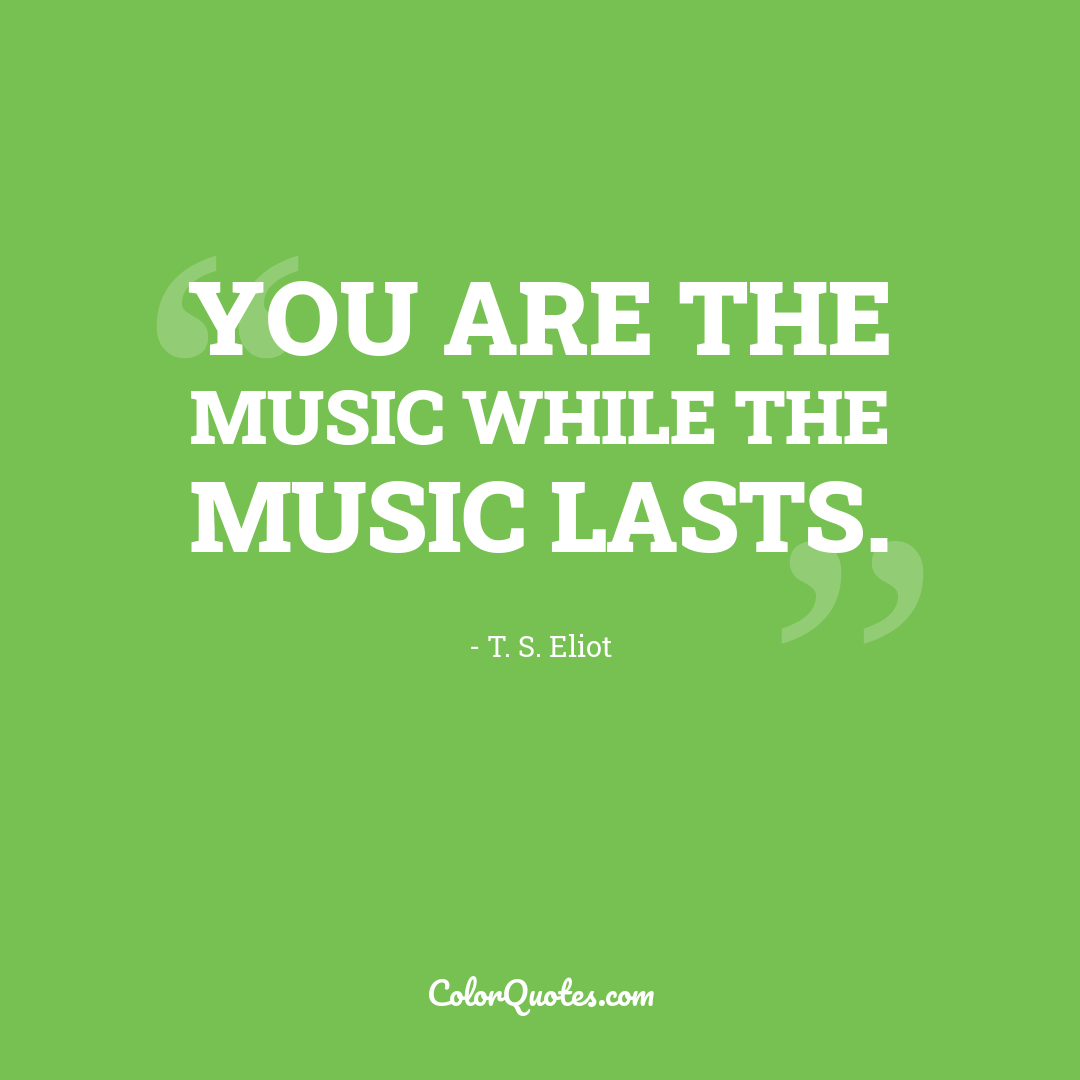 You are the music while the music lasts.