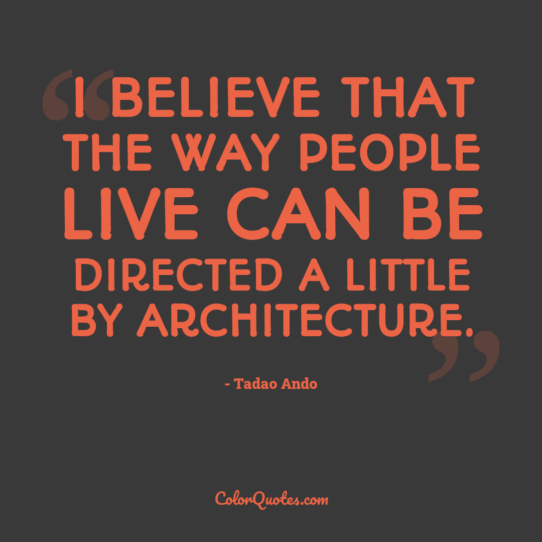 I believe that the way people live can be directed a little by architecture.