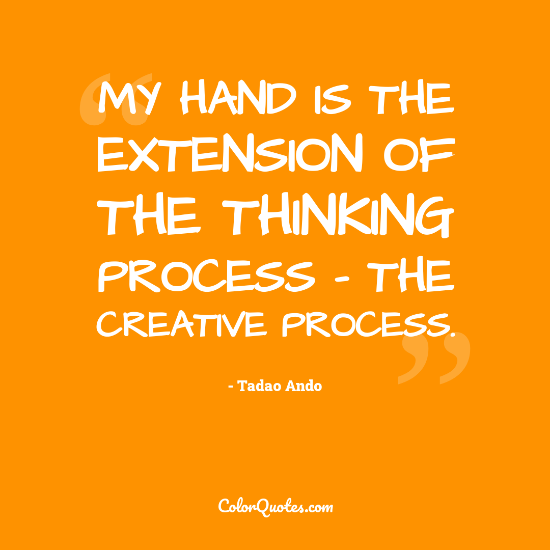 My hand is the extension of the thinking process - the creative process.