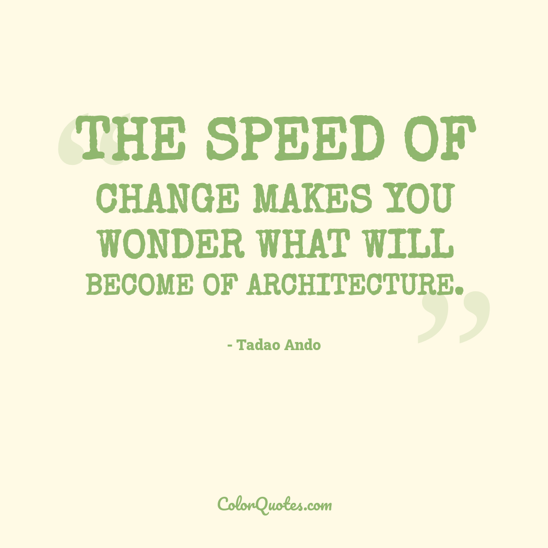 The speed of change makes you wonder what will become of architecture.