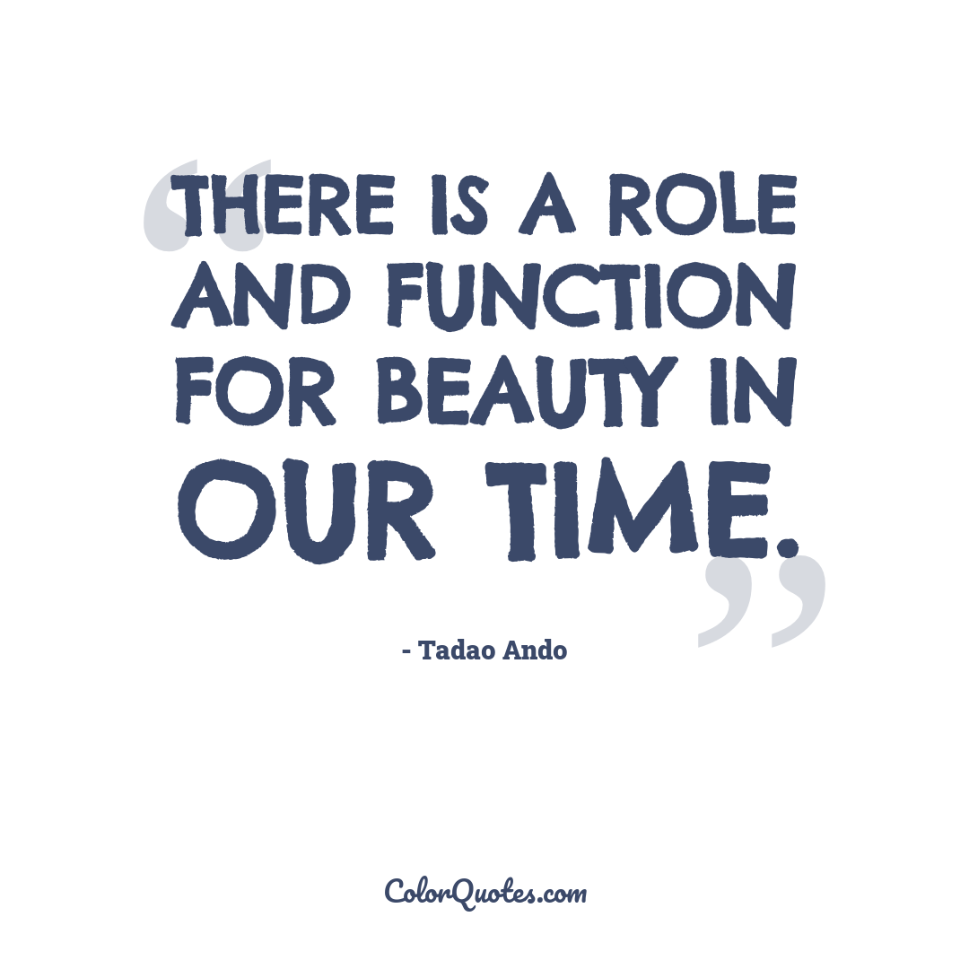 There is a role and function for beauty in our time.