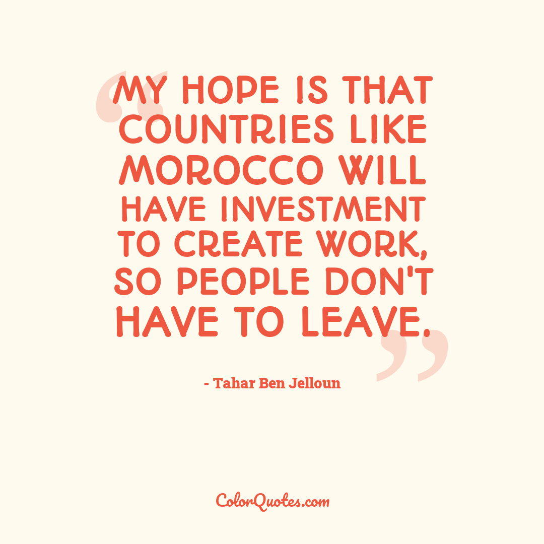 My hope is that countries like Morocco will have investment to create work, so people don't have to leave. by Tahar Ben Jelloun