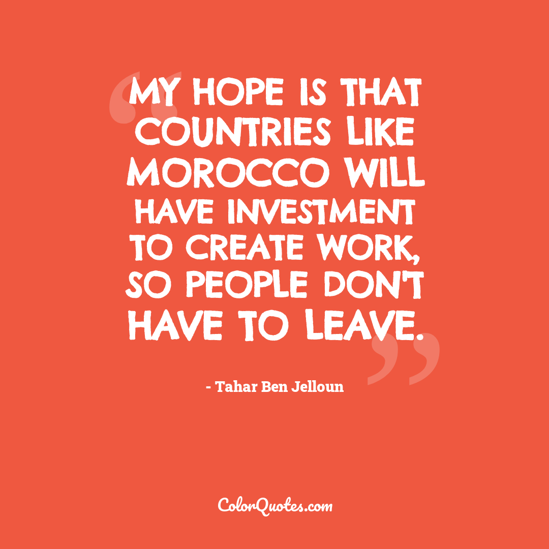 My hope is that countries like Morocco will have investment to create work, so people don't have to leave.