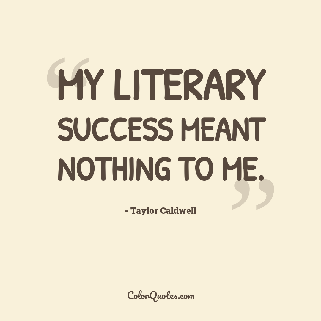 My literary success meant nothing to me.