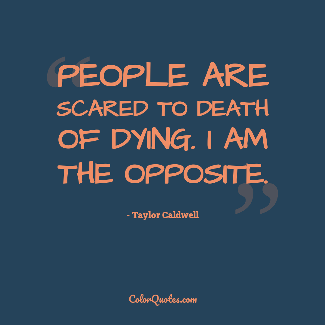 People are scared to death of dying. I am the opposite.