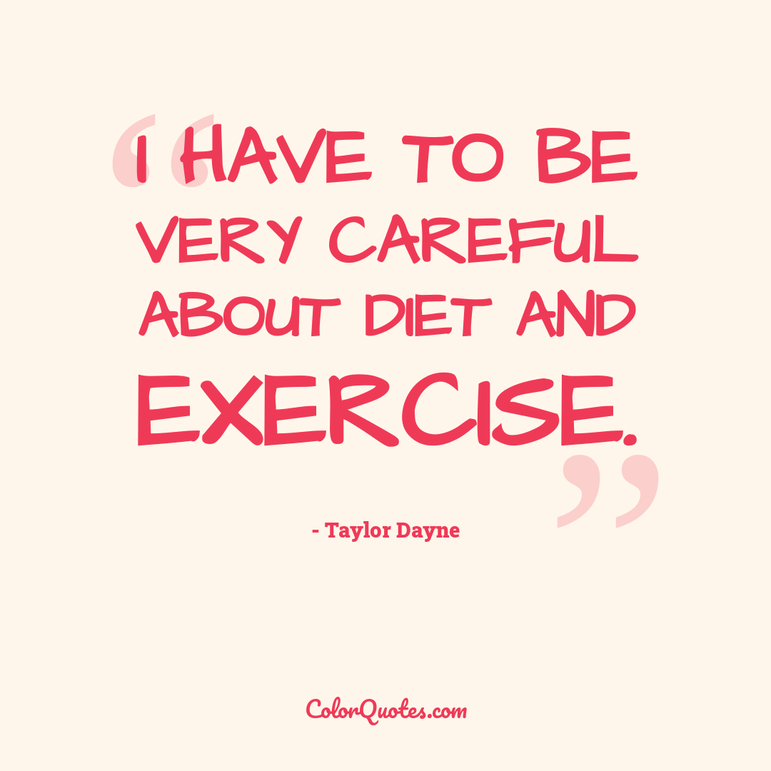 I have to be very careful about diet and exercise.