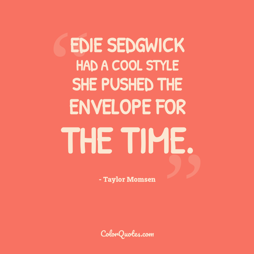 Edie Sedgwick had a cool style she pushed the envelope for the time.