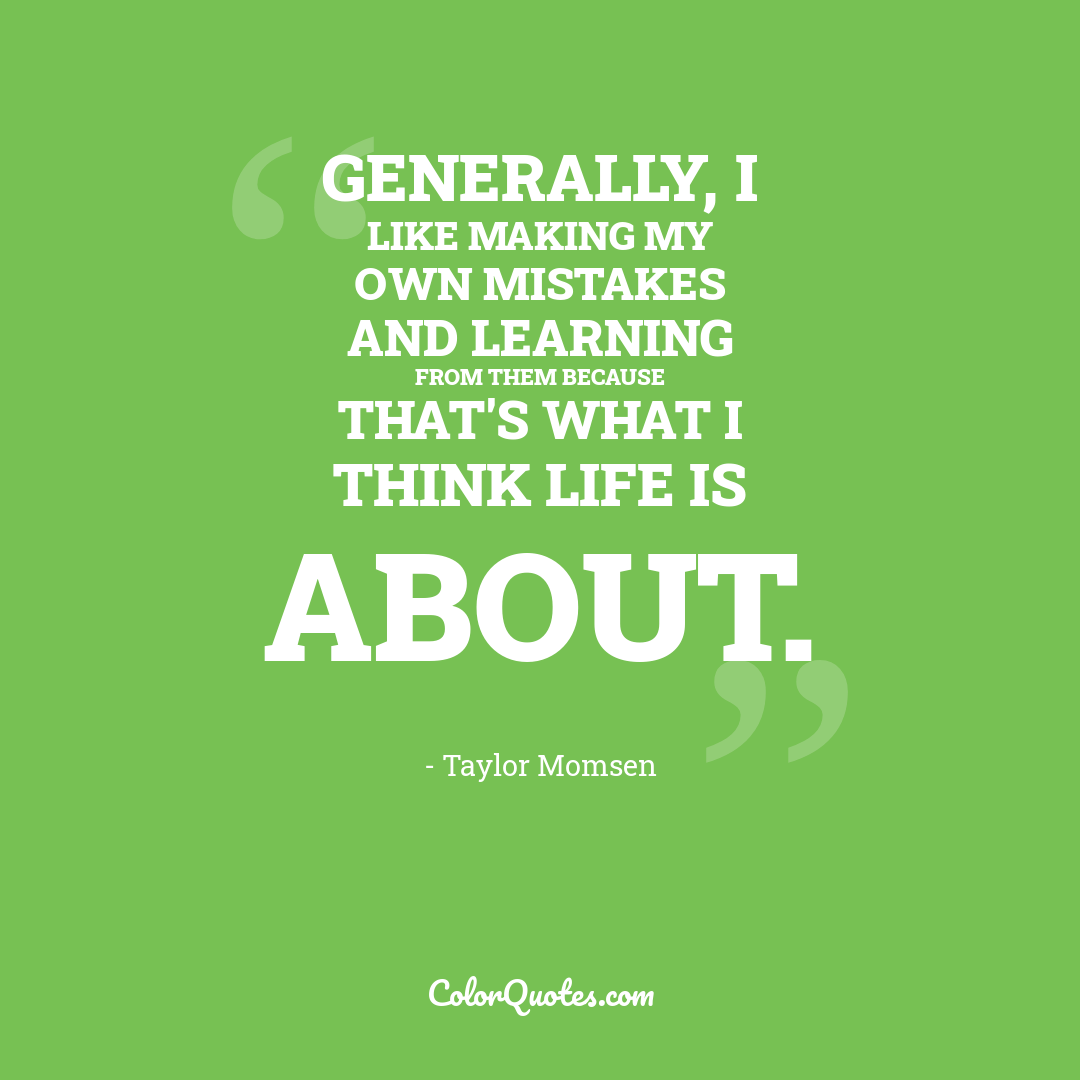Generally, I like making my own mistakes and learning from them because that's what I think life is about.