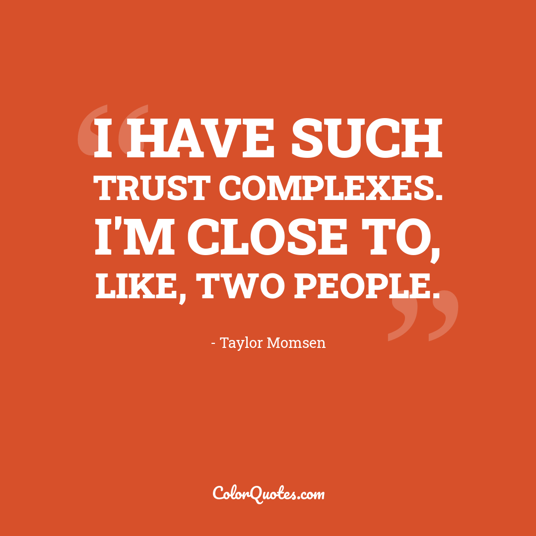I have such trust complexes. I'm close to, like, two people.