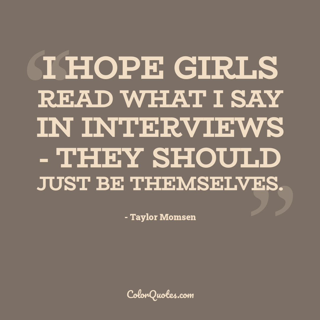 I hope girls read what I say in interviews - they should just be themselves.