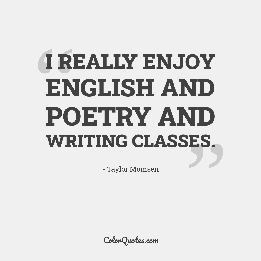 I really enjoy English and poetry and writing classes.