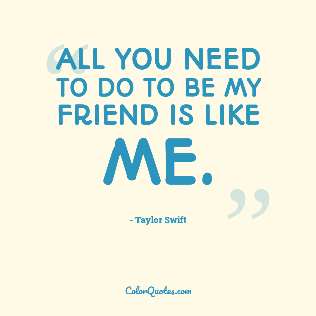 All you need to do to be my friend is like me.
