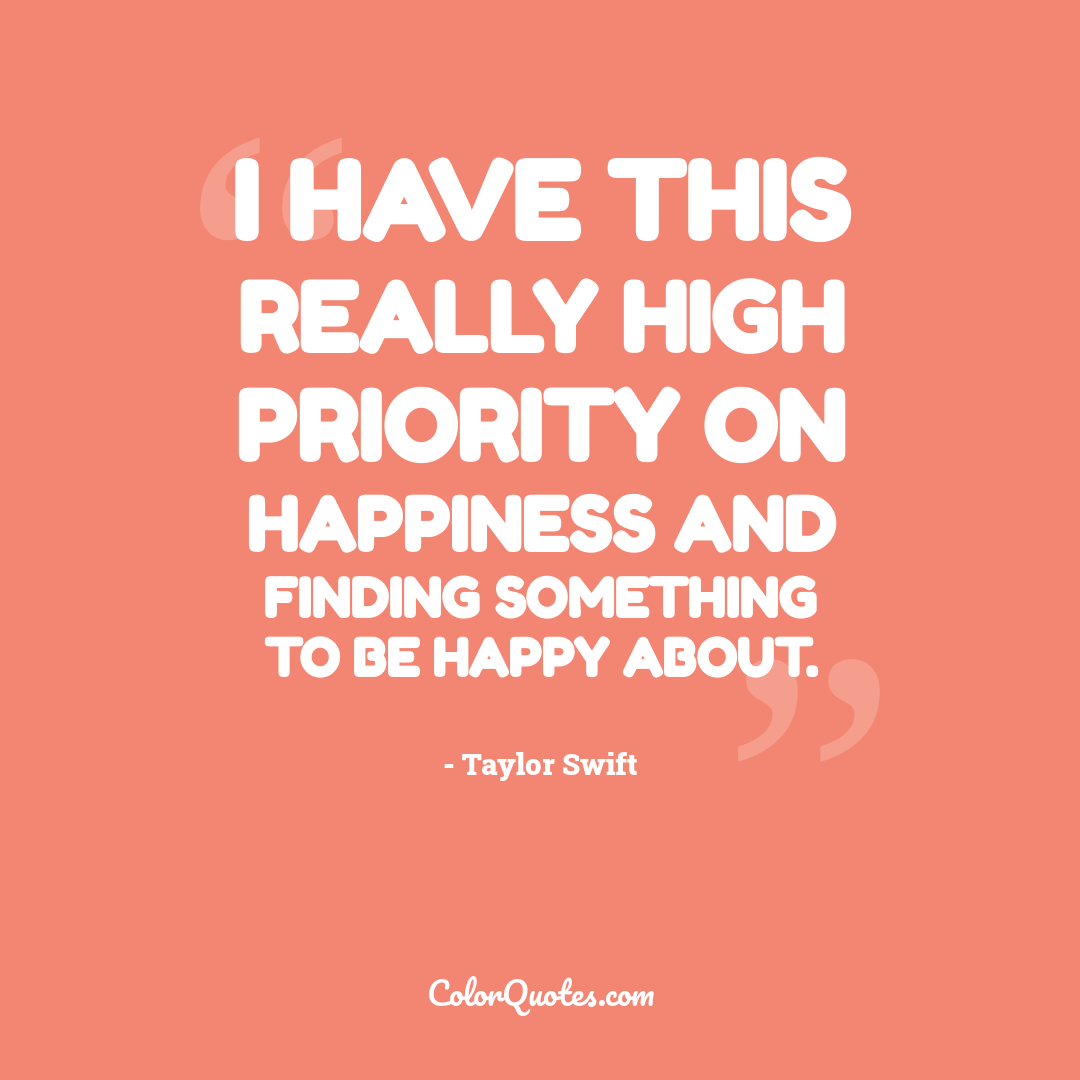 I have this really high priority on happiness and finding something to be happy about.