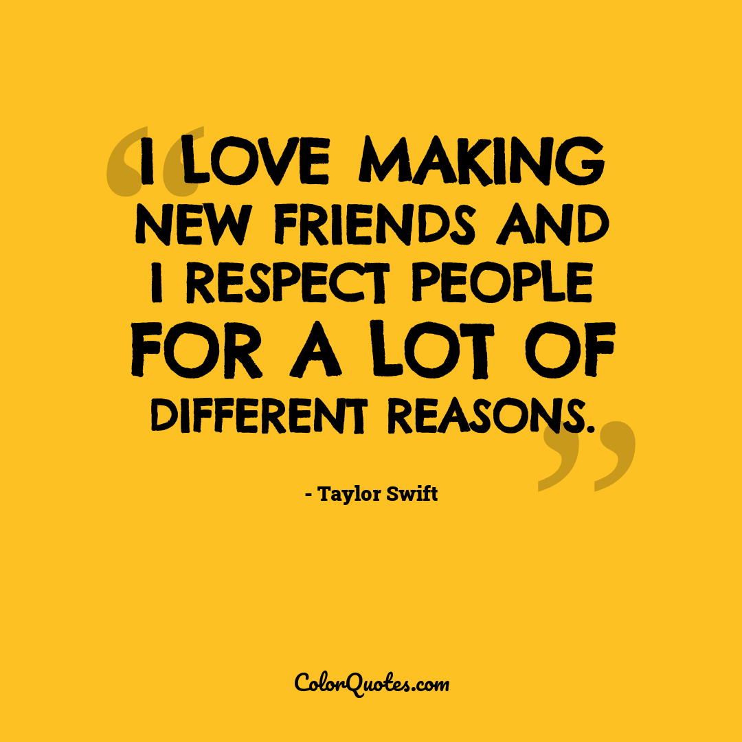 I love making new friends and I respect people for a lot of different reasons.