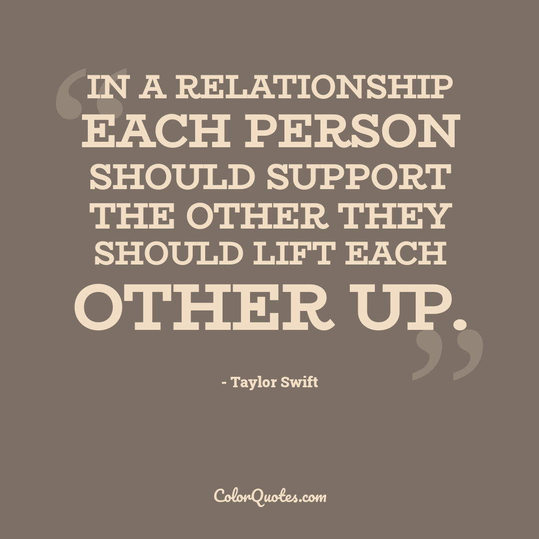 In a relationship each person should support the other they should lift each other up.