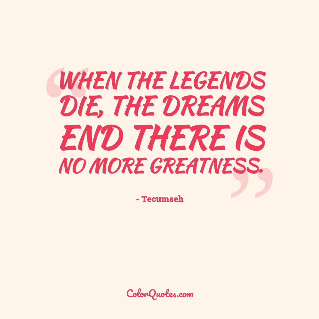 When the legends die, the dreams end there is no more greatness.
