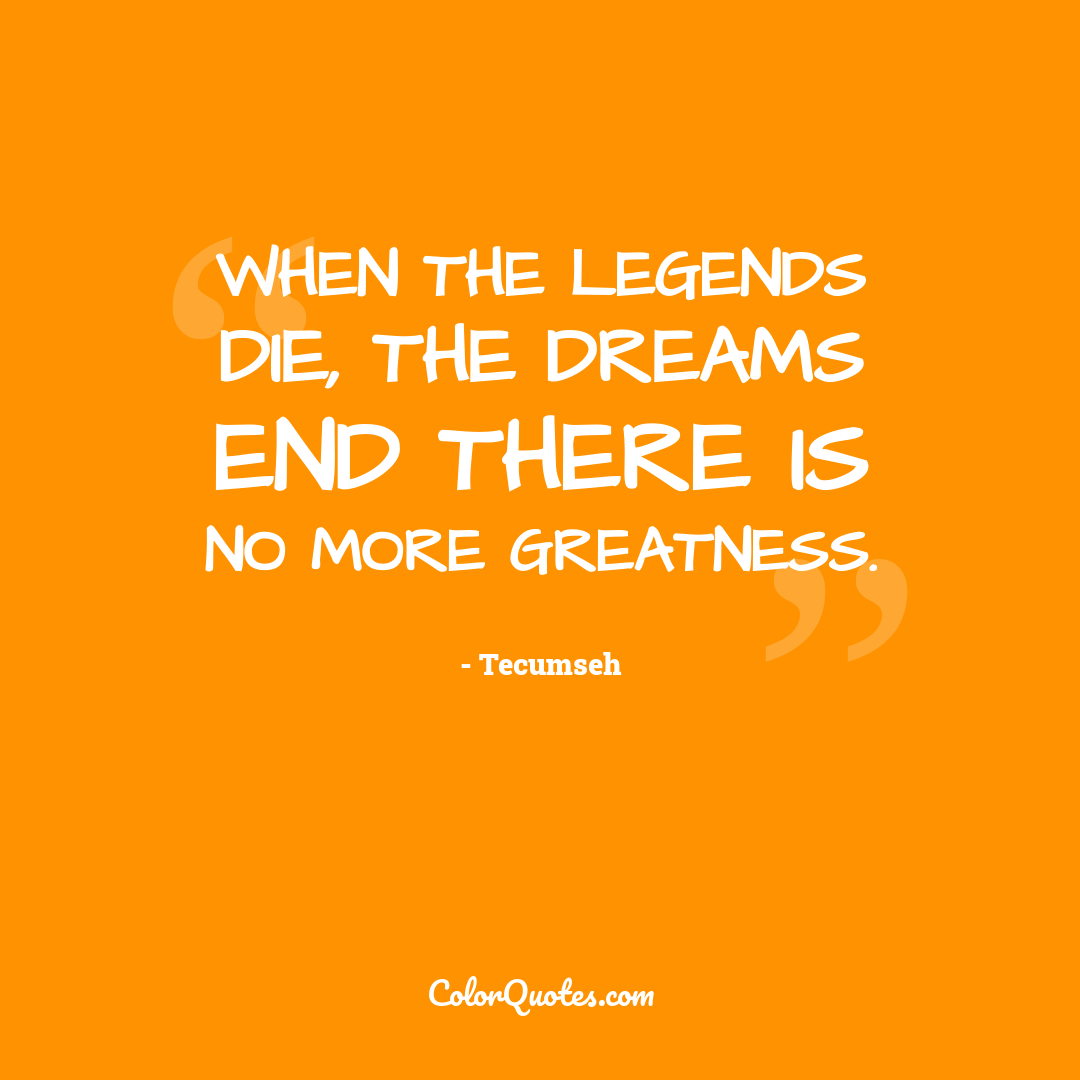 When the legends die, the dreams end there is no more greatness. by Tecumseh
