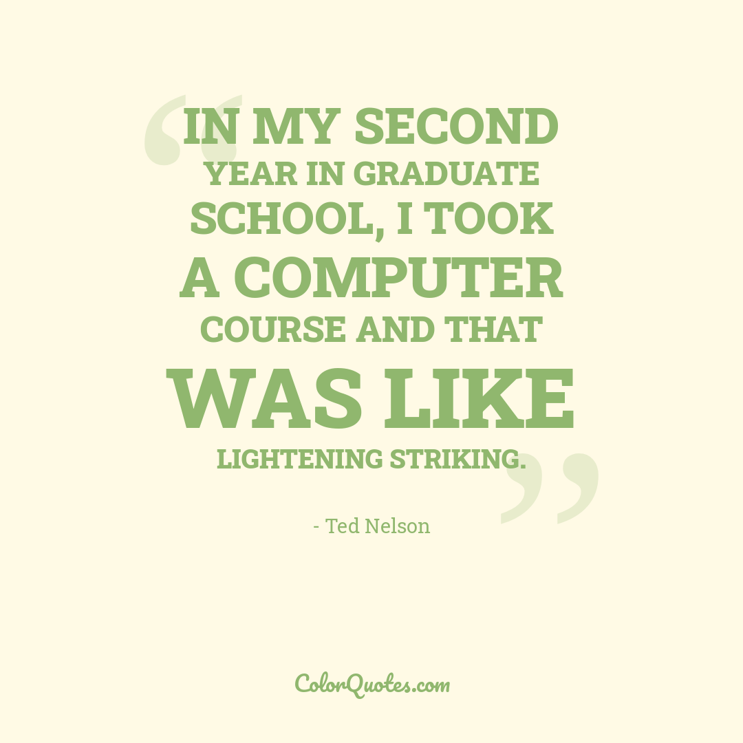 In my second year in graduate school, I took a computer course and that was like lightening striking.