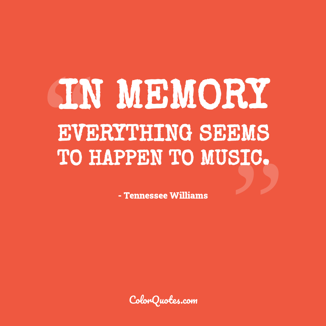 In memory everything seems to happen to music.