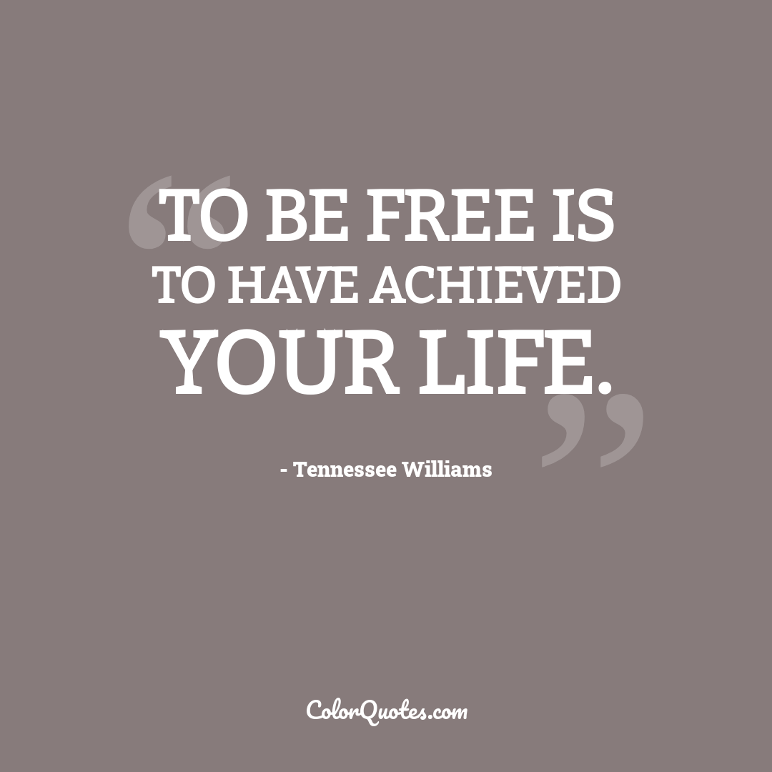 To be free is to have achieved your life.