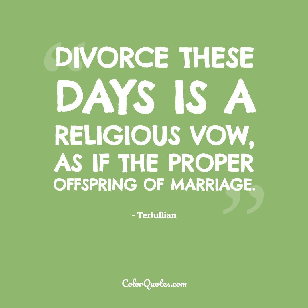 Divorce these days is a religious vow, as if the proper offspring of marriage.