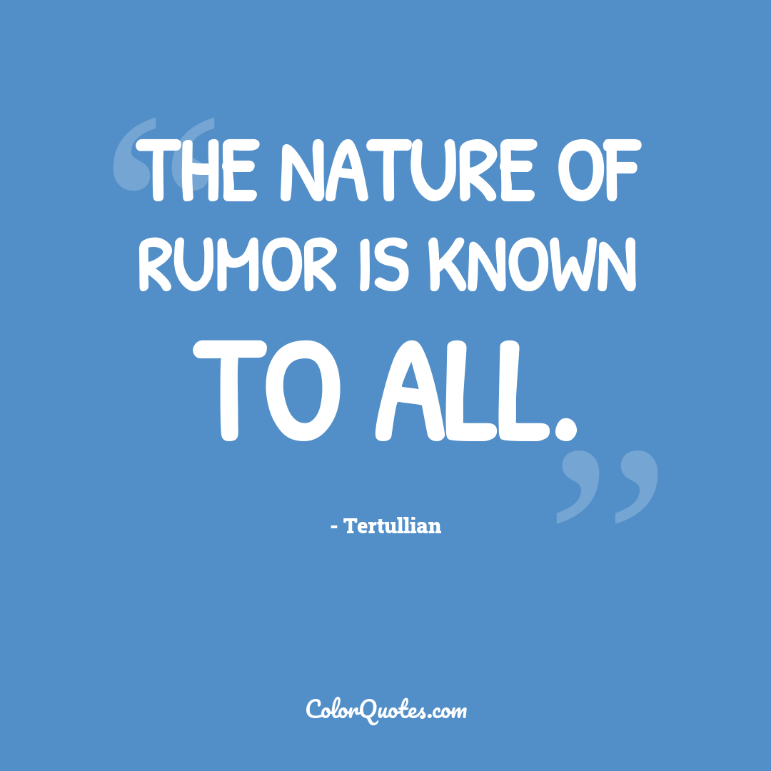 The nature of rumor is known to all. by Tertullian