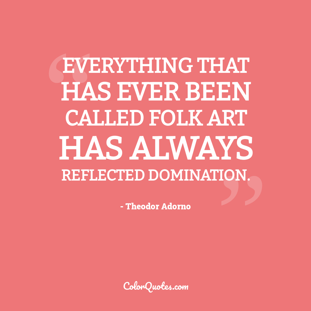 Everything that has ever been called folk art has always reflected domination.