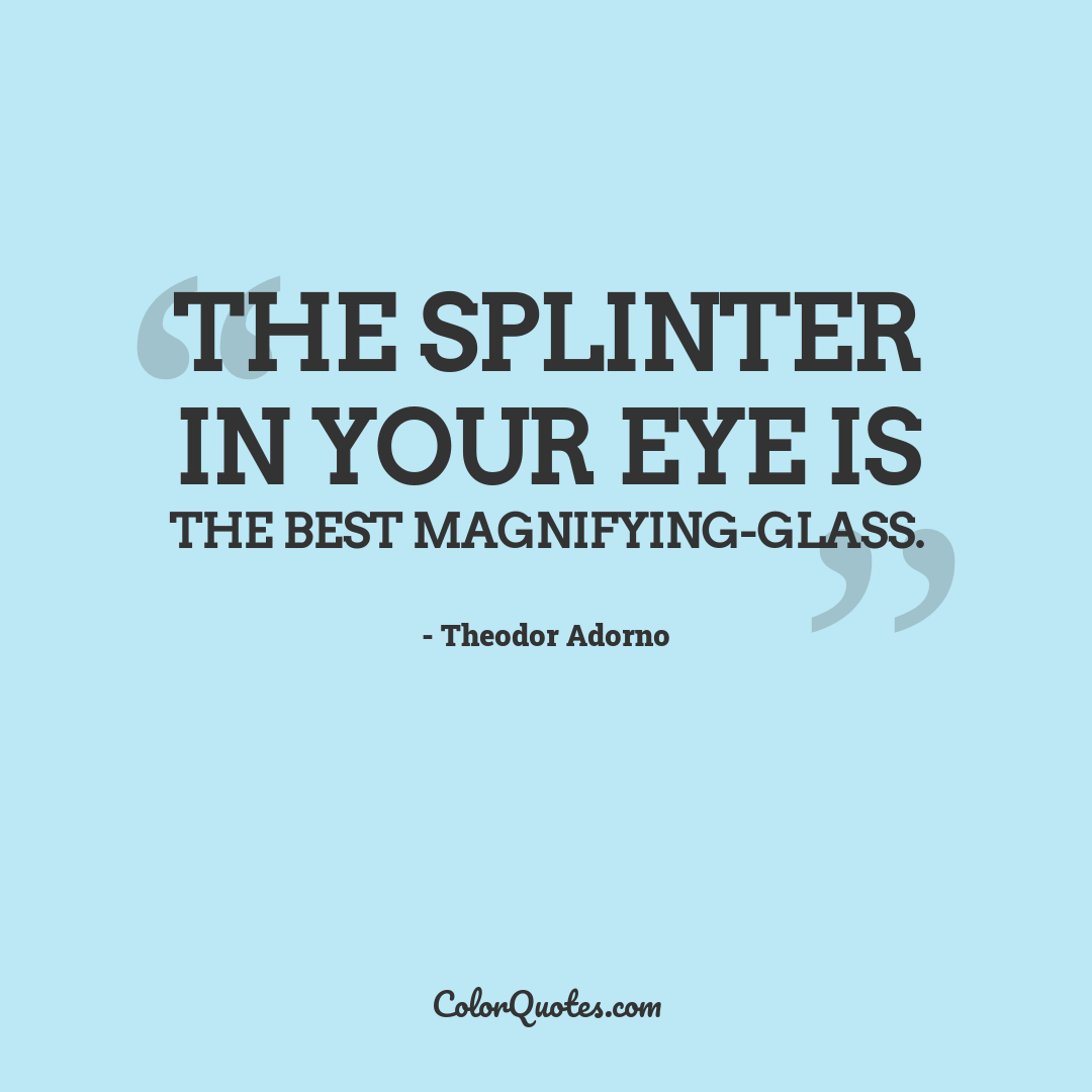 The splinter in your eye is the best magnifying-glass.