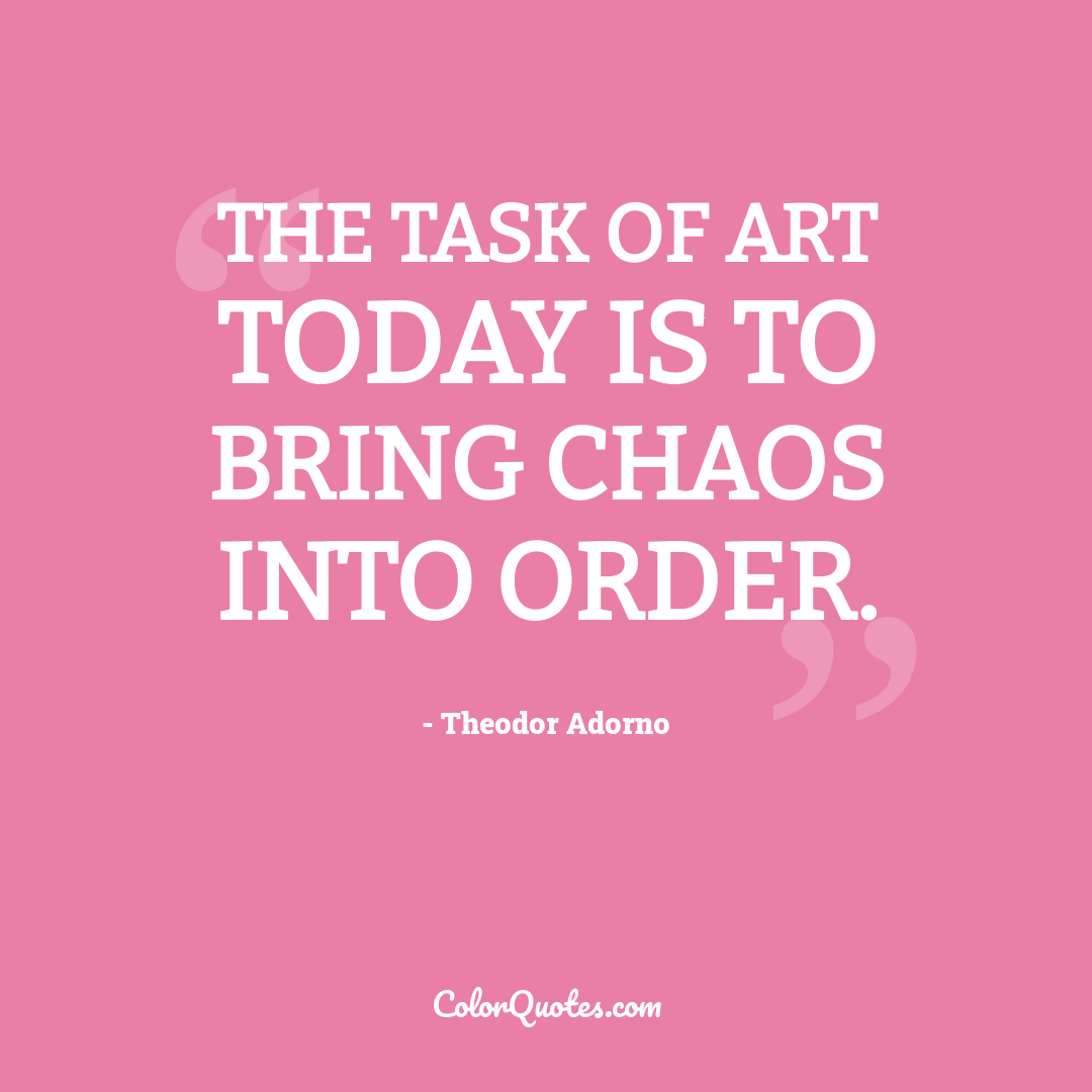The task of art today is to bring chaos into order.